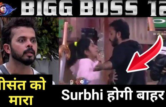 Bigg Boss 12 : Surbhi ने की Sreesanth की पिटाई, क्या होगी बाहर